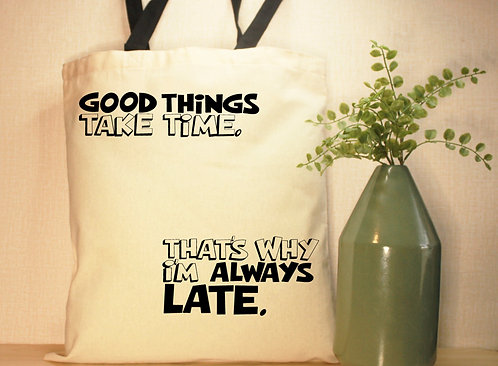 Good Things Take Time. That's Why I'm Always Late.
