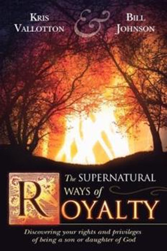 The Supernatural Ways of Royalty by Kris Vallotton & Bill Johnson