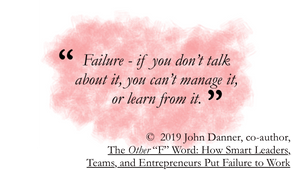 quote from the other f word: Failure—if you don't talk about it, you can't manage it, or learn from it.