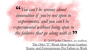 Quote from John Danner: You can't be serious about innovation if you are not open to experiments, and you can't be experimental without being open to the failures that go along with it.
