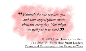 quote from the other f word: Failure is the one resource you and your organization create virtually every day. You might as well put it to work.