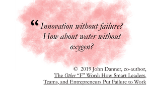 Quote from John Danner: Innovation without failure? How about water without oxygen?