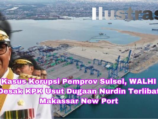 Kasus Korupsi Pemprov Sulsel, WALHI Desak KPK Usut Dugaan Nurdin Terlibat Makassar New Port