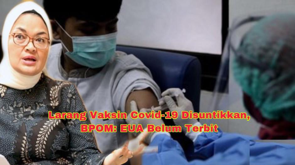 Larang Vaksin Covid-19 Disuntikkan ke Masyarakat, BPOM: EUA Belum Terbit