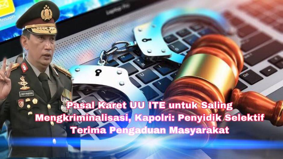 Pasal Karet UU ITE Saling Mengkriminalisasi, Kapolri: Penyidik Selektif Terima Pengaduan Masyarakat