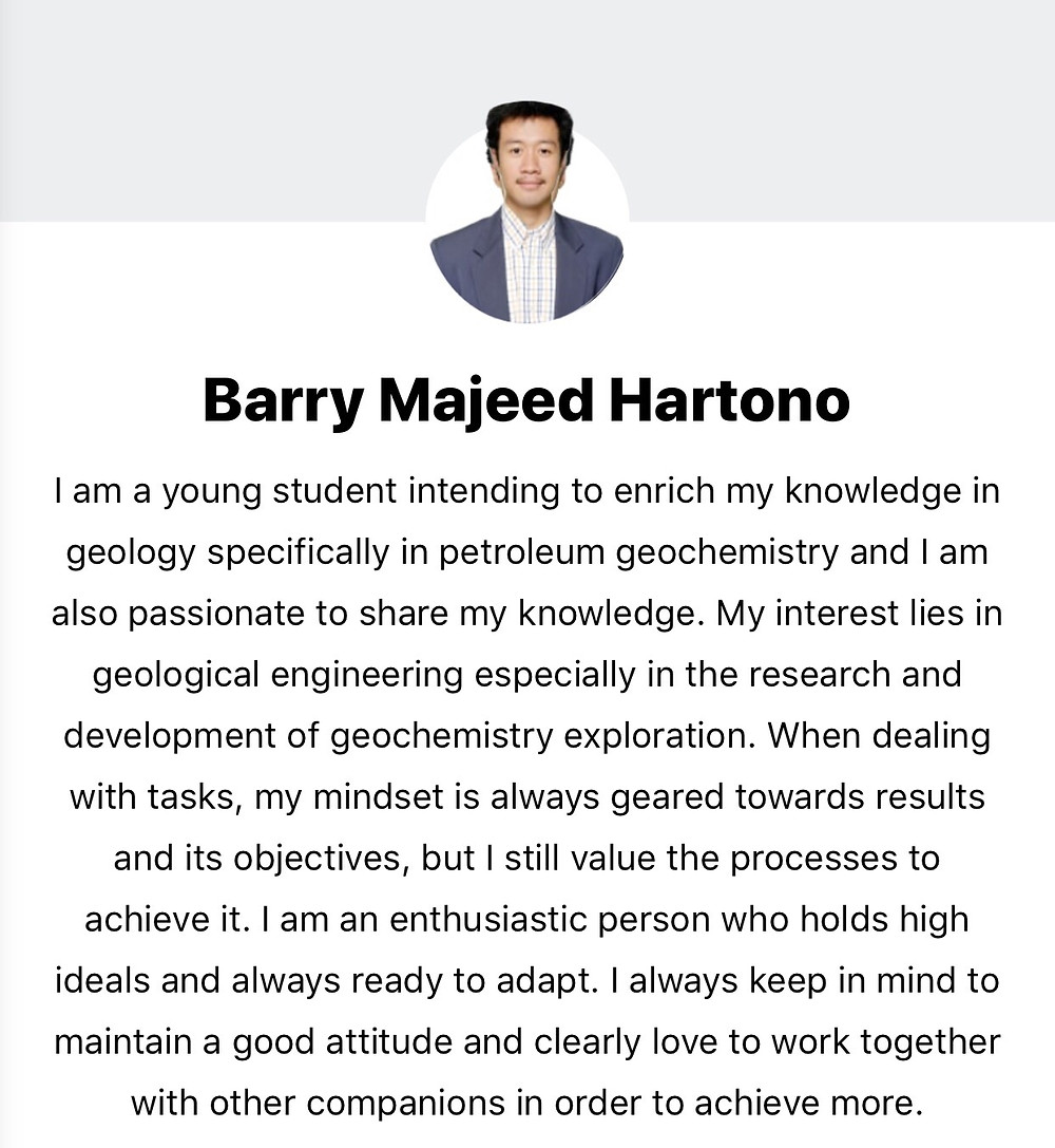 Barry Majeed Hartono Saya seorang siswa muda yang ingin memperkaya pengetahuan saya dalam geologi khususnya dalam geokimia minyak bumi dan saya juga bersemangat untuk membagikan pengetahuan saya. Ketertarikan saya terletak pada rekayasa geologi, terutama dalam penelitian dan pengembangan eksplorasi geokimia. Ketika berhadapan dengan tugas, pola pikir saya selalu diarahkan pada hasil dan tujuannya, tetapi saya masih menghargai proses untuk mencapainya. Saya adalah orang yang antusias yang memiliki ide-ide tinggi dan selalu siap untuk beradaptasi. Saya selalu ingat untuk mempertahankan sikap yang baik dan jelas suka bekerja sama dengan teman-teman lain untuk mencapai lebih banyak.