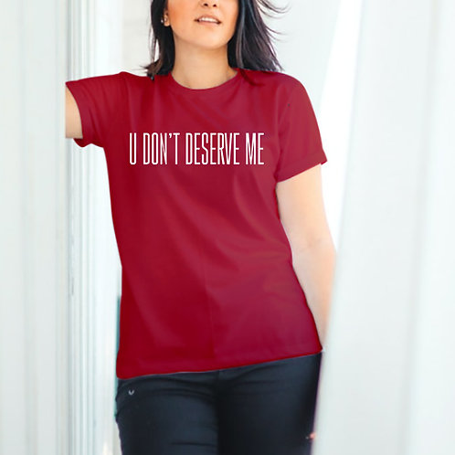 U Dont Deserve Me Tshirt