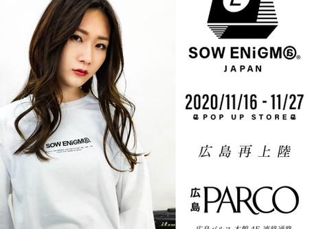【ソウエニグマ | SOW ENiGM@ が 11/16~11/27の期間中 広島PARCOへ再上陸!!】