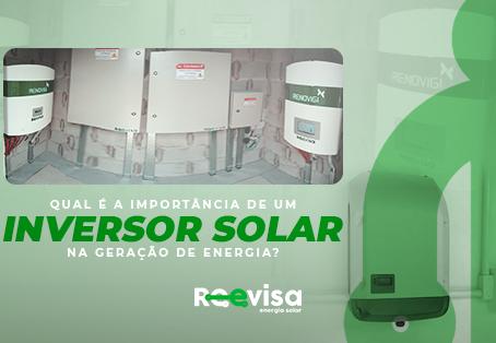 Qual é a importância de um inversor solar na geração de energia?