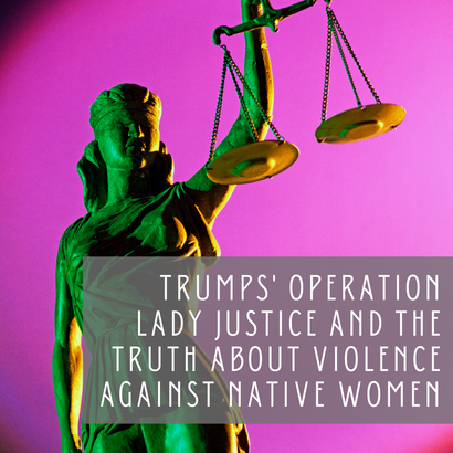 President Trumps' Operation Lady Justice: The Truth about Violence to Native Womxn, Girls, LGBTQIA+