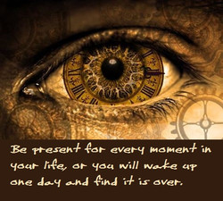 Be present for every moment in your life, or you will wake up one day and find it is over.