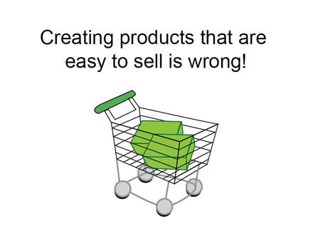 Creating products that are easy to sell is wrong!