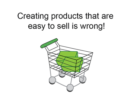 Creating product that are easy to sell is wrong!