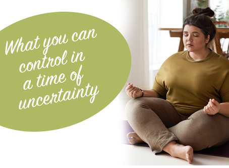 What you can control in a time of uncertainty