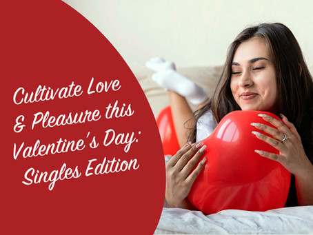 Cultivate Love & Pleasure this Valentine's Day: Single's Edition