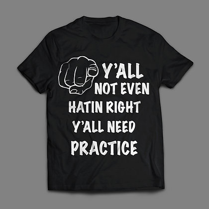 Y'all Not Even Hatin Right Yall Need Practice