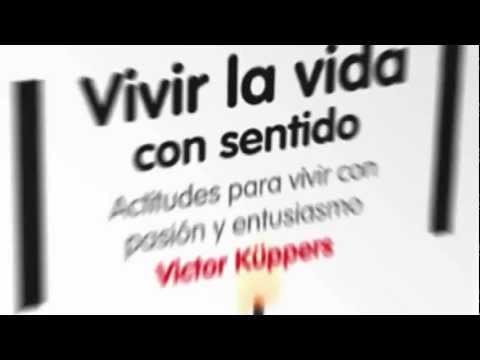 Vivir la vida con sentido. Actitudes para vivir con pasión y entusiasmo. Victor Küppers