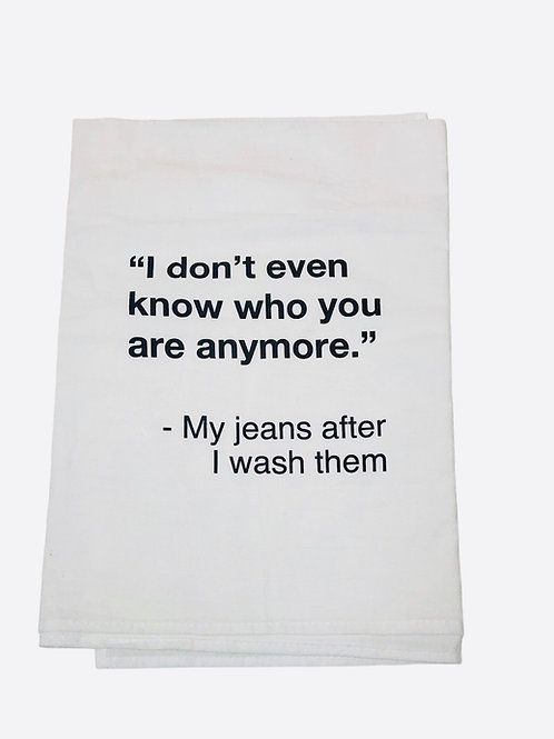 """Dish Towel  """"I don't even know who you are anymore."""" My jeans after I wash.."""""""