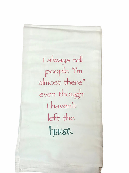 "Dish Towel ""I always tell people I'm almost there"" even though I haven't left..."