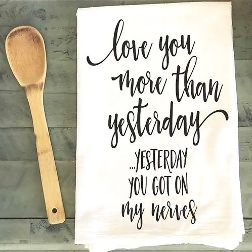 Love you more than yesterday. Yesterday you got on my nerves dish towel
