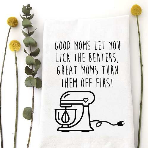 "Dish Towel  ""Good Moms Let You Lick The Beaters, Great Moms Turn Them Off"