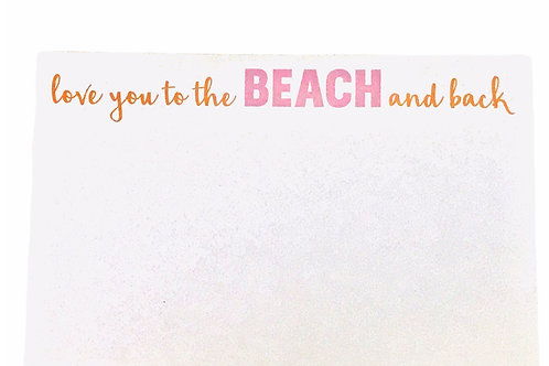 """Big and Bold Notepad """"Love you to the BEACH and back"""""""