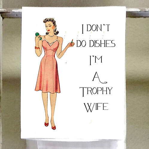 I don't do dishes, I'm a trophy wife- Dish Towel