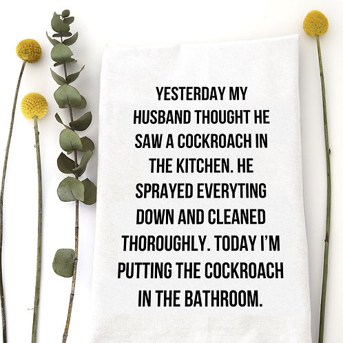 "Dish Towel ""Yesterday my husband thought he saw a cockroach in the kitchen..."""""