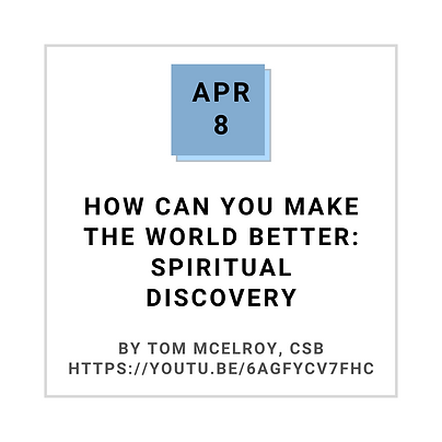 Apr 8 How can you make the world better: Spiritual Discovery By Tom McElroy, CSB
