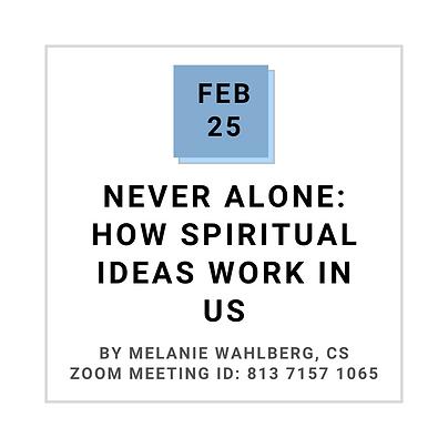 Feb 25 NEVER ALONE:  How spiritual ideas work in us By Melanie Wahlberg, CS