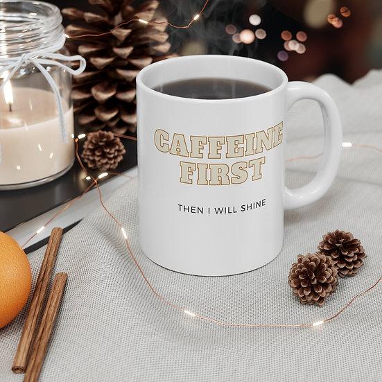 Caffeine First Then I will Shine- Mug 11oz