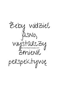 Żeby widzieć jasno, wystarczy zmienić perspektywę.  #cytaty #dladuszy Cytaty. Motywacja. Inspiracja