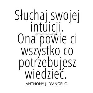 """""""Słuchaj swojej intuicji. Ona powie ci wszystko co potrzebujesz wiedzieć."""" Anthony J. D'Angelo #cytaty #dladuszy Cytaty. Motywacja. Inspiracja"""
