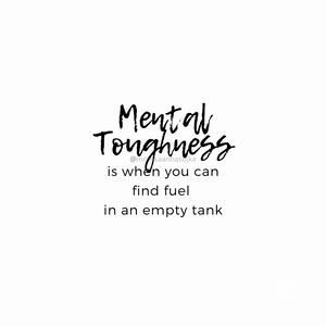 Mental Toughness is when you can find fuel in an empty tank