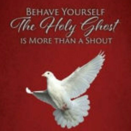 Behave Yourself: The Holy Ghost is More Than a Shout