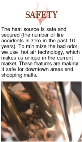 SAFETY The heat source is safe and  secured (the number of fire  accidents is zero in the past 10  years). To minimize the bad odor,  we use  hot air technology, which  makes us unique in the current  market. These features are making  it safe for downtown areas and  shopping malls.