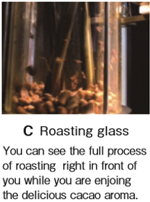 C Roasting glass You can see the full process  of roasting  right in front of  you while you are enjoing  the delicious cacao aroma.