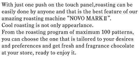 """With just one push on the touch panel,roasting can be  easily done by anyone and that is the best feature of our  amazing roasting machine """"NOVO MARKⅡ"""".  Cool roasting is not only appearlance.  From the roasting program of maximum 100 patterns,  you can choose the one that is tailored to your desires  and preferences and get fresh and fragrance chocolate  at your store, ready to enjoy it."""