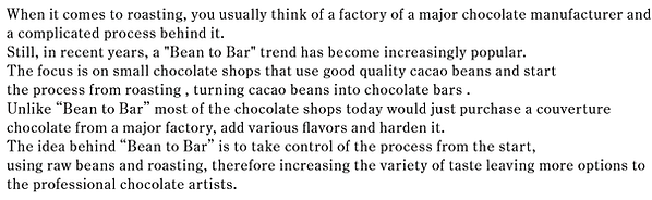 "When it comes to roasting, you usually think of a factory of a major chocolate manufacturer and a complicated process behind it.  Still, in recent years, a ""Bean to Bar"" trend has become increasingly popular.  The focus is on small chocolate shops that use good quality cacao beans and start  the process from roasting , turning cacao beans into chocolate bars .  Unlike ""Bean to Bar"" most of the chocolate shops today would just purchase a couverture  chocolate from a major factory, add various flavors and harden it.  The idea behind ""Bean to Bar"" is to take control of the process from the start,  using raw beans and roasting, therefore increasing the variety of taste leaving more options to  the professional chocolate artists."