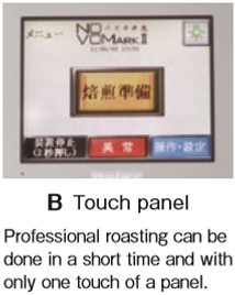 B Touch panel Professional roasting can be  done in a short time and with only one touch of a panel.