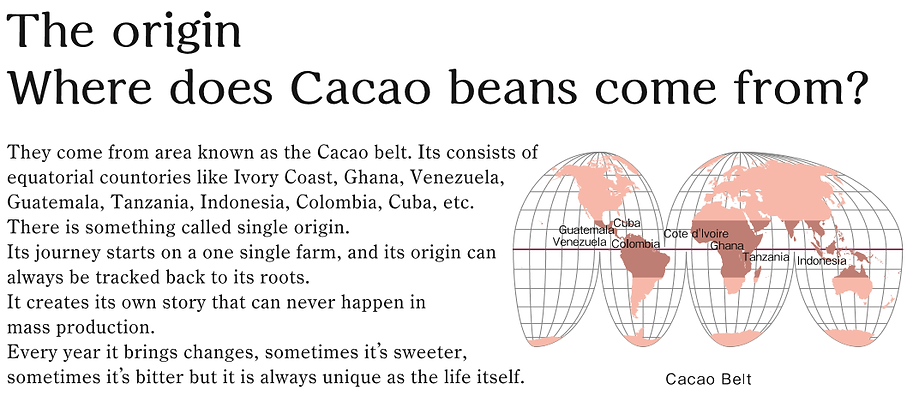 The origin Where does Cacao beans come from?  They come from area known as the Cacao belt. Its consists of  equatorial countories like Ivory Coast, Ghana, Venezuela,  Guatemala, Tanzania, Indonesia, Colombia, Cuba,etc.   There is something called single origin.  Its journey starts on a one single farm,and its origin can  always be tracked back to its roots.  It creates its own story that can never happen in mass  production. Every year it brings changes,  sometimes it's sweeter , sometimes it's bitter  but it is always unique as the life itself.