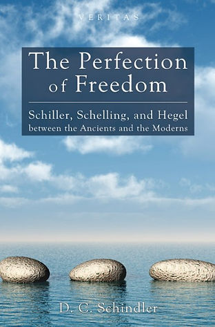 David C. Schindler – The Perfection of Freedom: Schiller, Schelling, and Hegel between the Ancients and the Moderns (Cascade Books, 2012)