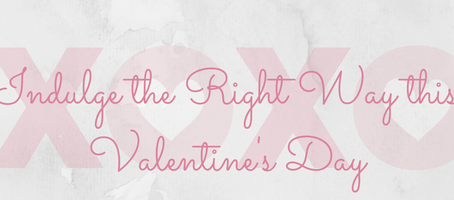 Indulge the Right Way this Valentine's Day