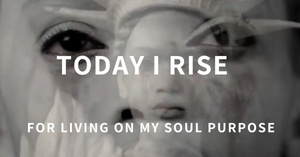 Today I Rise For Living On My Soul Purpose
