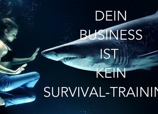 Dein Business ist kein Survival-Training!