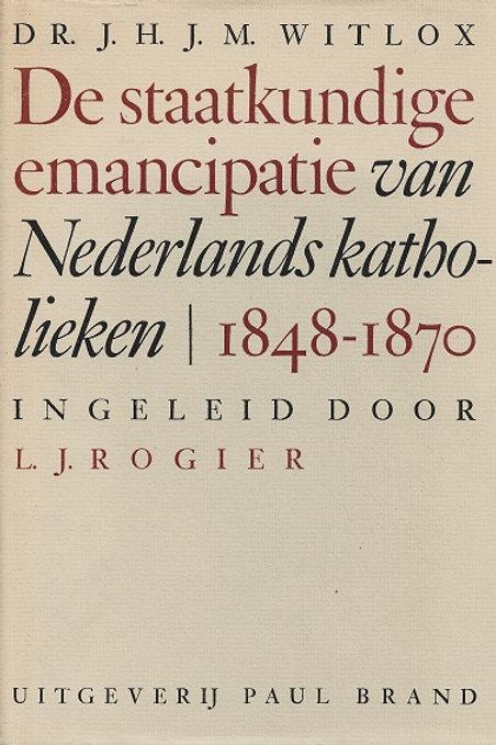 De staatkundige emancipatie van Nederlands Katholieken 1848-1870 / J. H. Witlox