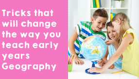 Tricks that will change the way you teach early years Geography