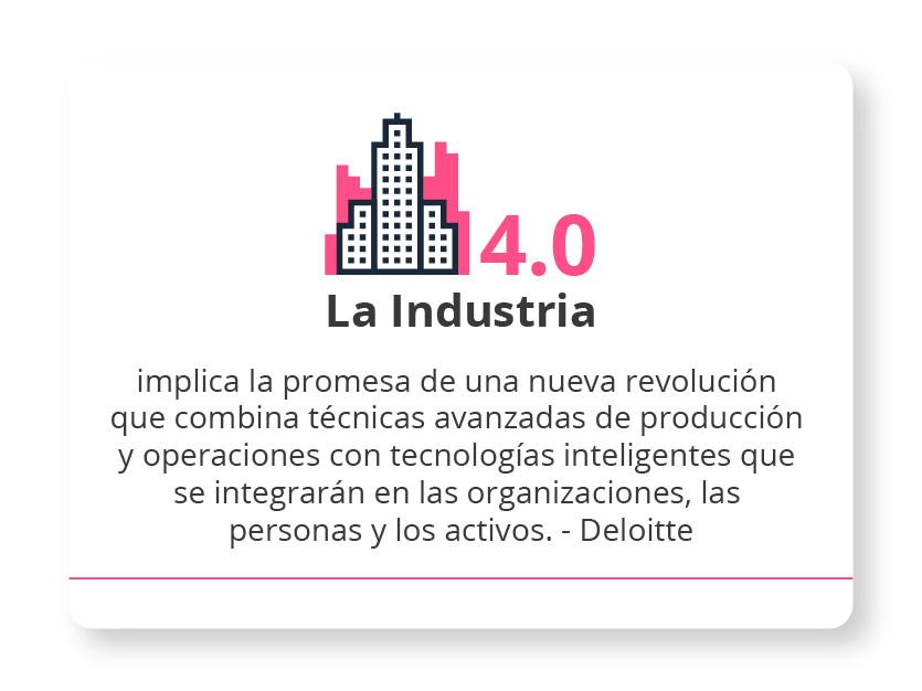 """""""La Industria 4.0 implica la promesa de una nueva revolución que combina técnicas avanzadas de producción y operaciones con tecnologías inteligentes que se integrarán en las organizaciones, las personas y los activos."""" - Deloitte"""