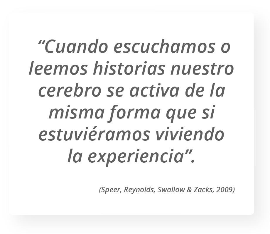 """""""Cuando escuchamos o leemos historias nuestro cerebro se activa de la misma forma que si estuviéramos viviendo la experiencia"""". (Speer, Reynolds, Swallow & Zacks, 2009)"""