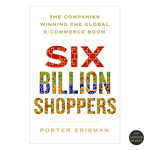 Six Billion Shoppers: Companies Winning the E-Commerce Boom by Porter Erisman